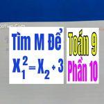 TÌM m ĐỂ PHƯƠNg TRINHG CÓ NGHIỆM THỎA MÃN X12 = X2 + 3 – Phần 10