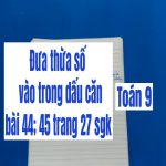 Đưa thừa số vào trong dấu căn – bài 44; 45 trang 27 sgk